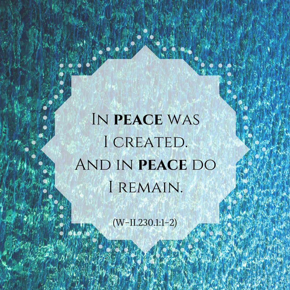 "graphic (ACIM Weekly Thought): ""In peace was I created. And in peace do I remain."" W-pII.230.1:1-2"