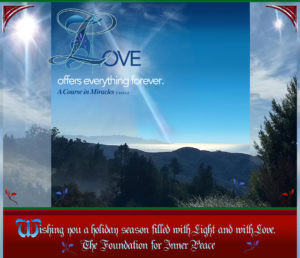 """design graphic: 2017 FIP Holiday Card: """"Love offers everything forever."""" (T-24.I.1:3) - Wishing you a holiday season filled with Light and with Love. - The Foundation for Inner Peace"""