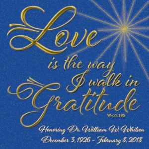 """graphic (ACIM Weekly Thought): """"Love is the way I walk in gratitude."""" W-p1.195 Honoring Dr. William W. Whitson - December 3, 1926 - February 8, 2018"""