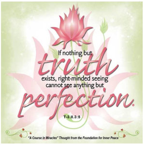 """graphic (ACIM Weekly Thought): """"If nothing but the truth exists, right-minded seeing cannot see anything but perfection."""" T-3.II.3:5"""