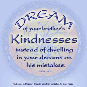 """graphic (ACIM Weekly Thought): """"Dream of your brother's kindnesses instead of dwelling in your dreams on his mistakes."""" T-27.VII.15:3"""