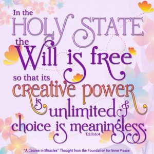 """graphic (ACIM Weekly Thought): """"In the holy state the will is free, so that its creative power is unlimited and choice is meaningless."""" T-5.II.6:4"""