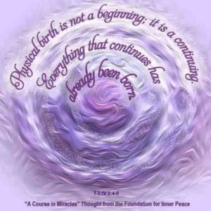 """graphic (ACIM Weekly Thought): """"Physical birth is not a beginning; it is a continuing. Everything that continues has already been born."""" T-5.IV.2:4-5"""