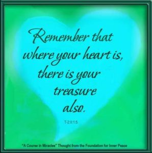 """graphic (ACIM Weekly Thought): """"Remember that where your heart is, there is your treasure also."""" T-2.II.1:5"""