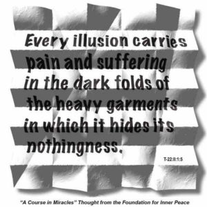 """graphic (ACIM Weekly Thought): """"Every illusion carries pain and suffering in the dark folds of the heavy garments in which it hides its nothingness."""" T-22.II.1:5"""