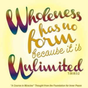 """graphic (ACIM Weekly Thought): """"Wholeness has no form because it is unlimited."""" T-30.III.3:2"""
