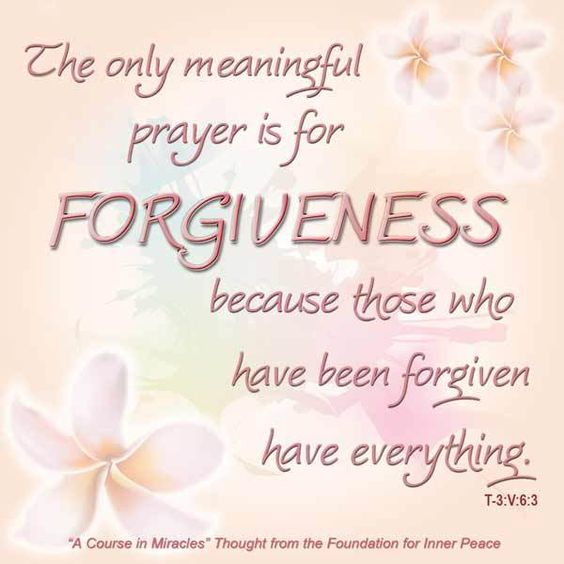 "graphic (ACIM Weekly Thought): ""But the only meaningful prayer is for forgiveness, because those who have been forgiven have everything."" T-3.V.6:3"
