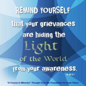"""graphic (ACIM Weekly Thought): """"In the shorter practice periods, which you will want to do as often as possible in view of the importance of today's idea to you and your happiness, remind yourself that your grievances are hiding the light of the world from your awareness."""" W-pI.69.9:1"""