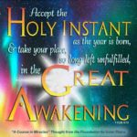 "graphic (ACIM Weekly Thought): ""Accept the holy instant as this year is born, and take your place, so long left unfulfilled, in the Great Awakening."" T-15.XI.10:10"