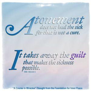"""graphic (ACIM Weekly Thought): """"Atonement does not heal the sick, for that is not a cure. It takes away the guilt that makes the sickness possible."""" W-pI.140.4:4-5"""