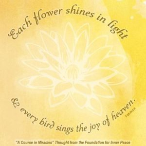 """graphic (ACIM Weekly Thought): """"Each flower shines in light, and every bird sings of the joy of Heaven."""" T-26.IV.2:2"""
