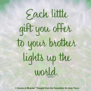 """graphic (ACIM Weekly Thought): """"Each little gift you offer to your brother lights up the world."""" T-22.VI.9:9"""