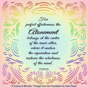 """graphic (ACIM Weekly Thought): """"For perfect effectiveness the Atonement belongs at the center of the inner altar, where it undoes the separation and restores the wholeness of the mind."""" T-2.III.2:1"""