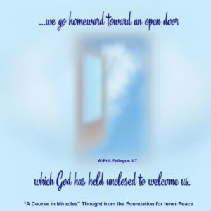 """graphic (ACIM Weekly Thought): """"For we go homeward to an open door which God has held unclosed to welcome us."""" W-Ep.5:7"""