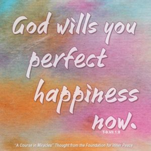 """graphic (ACIM Weekly Thought): """"God wills you perfect happiness now."""" T-9.VII.1:8"""