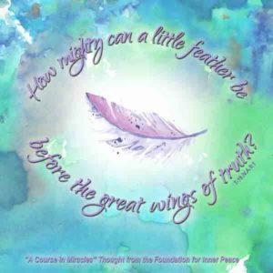 """graphic (ACIM Weekly Thought): """"How mighty can a little feather be before the great wings of truth?"""" T-19.IV.A.9:1"""