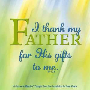 """graphic (ACIM Weekly Thought): """"I thank my Father for His gifts to me."""" W-pI.123"""