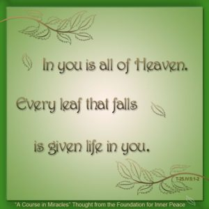 """graphic (ACIM Weekly Thought): """"In you is all of Heaven. Every leaf that falls is given life in you."""" T-25.IV.5:1-2"""