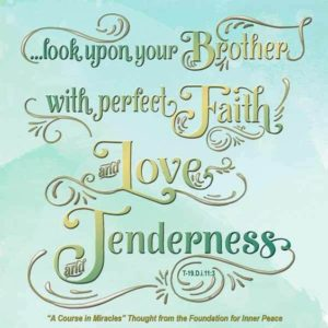 """graphic (ACIM Weekly Thought): """"For only if they share in it does it seem fearful, and you do share in it until you look upon your brother with perfect faith and love and tenderness."""" T-19.D.i.11:3"""