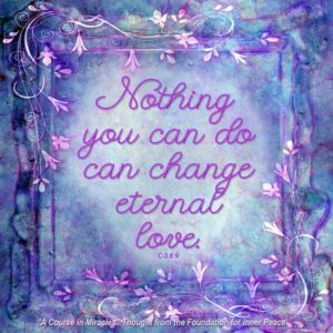 """graphic (ACIM Weekly Thought): """"Nothing you can do can change Eternal Love."""" C-5.6:10"""