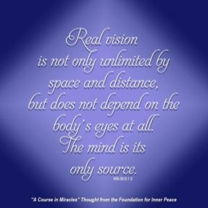 """graphic (ACIM Weekly Thought): """"Real vision is not only unlimited by space and distance, but it does not depend on the body's eyes at all. The mind is its only source."""" W-pI.30.5:1-2"""