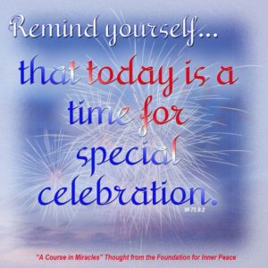 """graphic (ACIM Weekly Thought): """"Remind yourself every quarter of an hour or so that today is a time for special celebration."""" W-pI.75.9:2"""