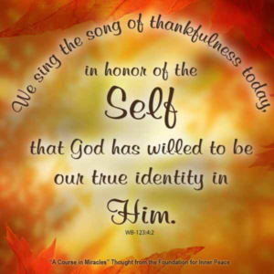 """graphic (ACIM Weekly Thought): """"We sing the song of thankfulness today, in honor of the Self that God has willed to be our true Identity in Him."""" W-pI.123.4:2"""