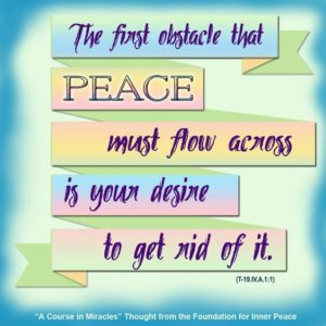 """graphic (ACIM Weekly Thought): """"The first obstacle that peace must flow across is your desire to get rid of it."""" T-19.IV.A.1:1"""