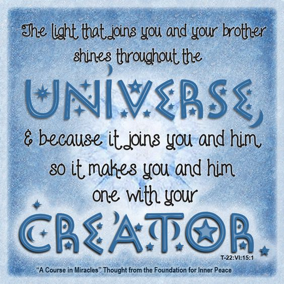 "graphic (ACIM Weekly Thought): ""The light that joins you and your brother shines throughout the universe, and because it joins you and him, so it makes you and him one with your Creator."" T-22.VI.15:1"