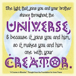 """graphic (ACIM Weekly Thought): """"The light that joins you and your brother shines throughout the universe, and because it joins you and him, so it makes you and him one with your Creator."""" T-22.VI.15:1"""