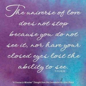 """graphic (ACIM Weekly Thought): """"The universe of love does not stop because you do not see it, nor have your closed eyes lost the ability to see."""" T-11.I.5:10"""