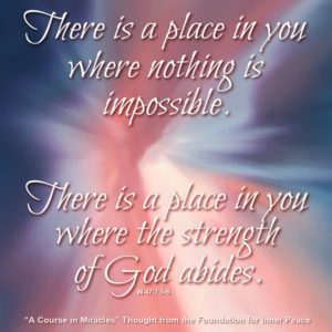 """graphic (ACIM Weekly Thought): """"There is a place in you where nothing is impossible. There is a place in you where the strength of God abides."""" W-pI.47.7:5-6"""