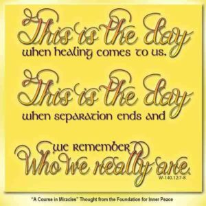 """graphic (ACIM Weekly Thought): """"This is the day when healing comes to us. This is the day when separation ends, and we remember Who we really are."""" W-pI.140.12:7-8"""