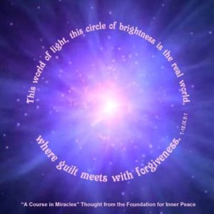 """graphic (ACIM Weekly Thought): """"This world of light, this circle of brightness is the real world, where guilt meets with forgiveness."""" T-18.IX.9:1"""