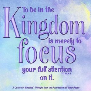 """graphic (ACIM Weekly Thought): """"To be in the Kingdom is merely to focus your full attention on it."""" T-7.III.4:1"""