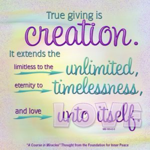 """graphic (ACIM Weekly Thought): """"True giving is creation. It extends the limitless to the unlimited, eternity to timelessness, and love unto itself."""" W-pI.105.4:2-3"""