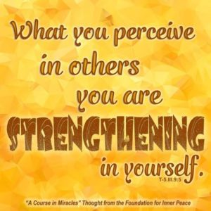 """graphic (ACIM Weekly Thought): """"What you perceive in others you are strengthening in yourself."""" T-5.III.9:5"""