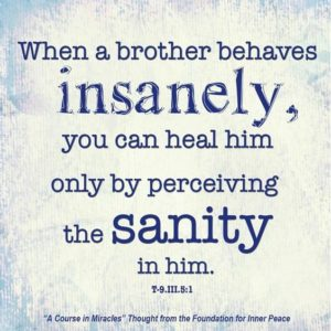 """graphic (ACIM Weekly Thought): """"When a brother behaves insanely, you can heal him only by perceiving the sanity in him."""" T-9.III.5:1"""