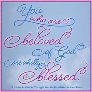 """graphic (ACIM Weekly Thought): """"You who are beloved of God are wholly blessed."""" T-8.VI.10:4"""