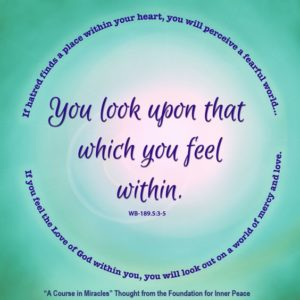 """graphic (ACIM Weekly Thought): """"You will look upon that which you feel within. If hatred finds a place within your heart, you will perceive a fearful world, held cruelly in death's sharp-pointed, bony fingers. If you feel the Love of God within you, you will look out on a world of mercy and of love."""" W-pI.189.5:3-5"""