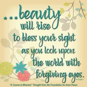 """graphic (ACIM Weekly Thought): """"All this beauty will rise to bless your sight as you look upon the world with forgiving eyes."""" T-17.II.6:1"""
