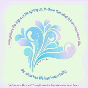 """graphic (ACIM Weekly Thought): """"And everywhere the signs of life spring up, to show that what is born can never die, for what has life has immortality."""" W-pII.13.5:4"""