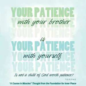"""graphic (ACIM Weekly Thought): """"Your patience with your brother is your patience with yourself. Is not a child of God worth patience?"""" T-5.VI.11:4-5"""