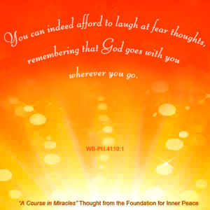 """graphic (ACIM Weekly Thought): """"You can indeed afford to laugh at fear thoughts, remembering that God goes with you wherever you go."""" W-pI.41.10:1"""