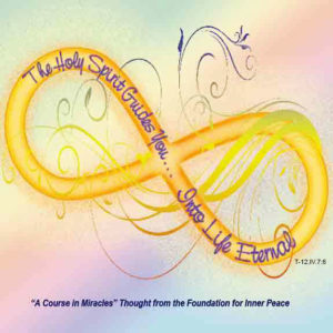 """graphic (ACIM Weekly Thought): """"The Holy Spirit guides you into life eternal, but you must relinquish your investment in death, or you will not see life though it is all around you."""" T-12.IV.7.6"""