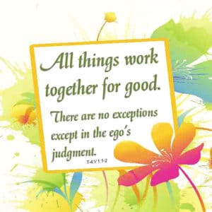 """graphic (ACIM Weekly Thought): """"All things work together for good. There are no exceptions except in the ego's judgment."""" T-4.V.1:1-2"""