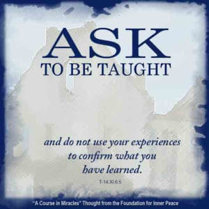 """graphic (ACIM Weekly Thought): """"Ask to be taught and do not use your experiences to confirm what you have learned."""" T-14.XI.6:5"""