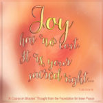 """graphic (ACIM Weekly Thought): """"Joy has no cost. It is your sacred right, and what you pay for is not happiness."""" T-30.V.9:9-10"""