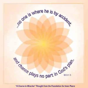 """graphic (ACIM Weekly Thought): """"Remember that no one is where he is by accident, and chance plays no part in God's plan."""" M-9.1:3"""