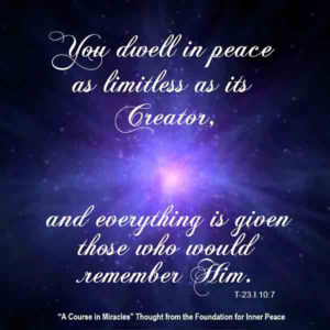 """graphic (ACIM Weekly Thought): """"You dwell in peace as limitless as its Creator, and everything is given those who would remember Him."""" T-23.I.10:7"""